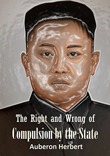 The Right and Wrong of  Compulsion by the State: A Statement of the Moral Principles of  the Party of Individual Liberty,  and the Political Measures Founded Upon Them (1885) (English Edition)