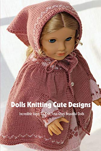 Dolls Knitting Cute Designs: Incredible Ideas To Knit Your Own Beautiful Dolls: Dolls Amigurumi Patterns (English Edition)