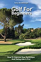 Golf For Beginners - How To Improve Your Technique And Swing Like A Pro!