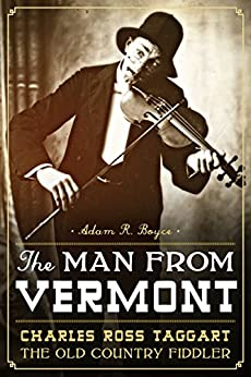 The Man from Vermont: Charles Ross Taggart Old Country Fiddler by [Adam R. Boyce, Charles Ross Chamberlain]