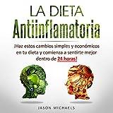 La Dieta Antiinflamatoria [The Anti-Inflamatory Diet]: Haz estos cambios simples y económicos en tu dieta y comienza a sentirte mejor dentro de 24 horas!