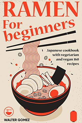 Ramen for beginners: Japanese cookbook with vegetarian and vegan 160 recipes