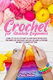 CROCHET FOR ABSOLUTE BEGINNERS : A COMPLETE STEP-BY-STEP GUIDE TO LEARN CROCHETING AND CREATE YOUR FAVORITE PATTERNS QUICKLY AND EASILY. INCLUDING ILLUSTRATIONS AND SIMPLE TO ADVANCED PATTERNS