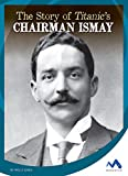 The Story of Titanic's Chairman Ismay (Titanic Stories)
