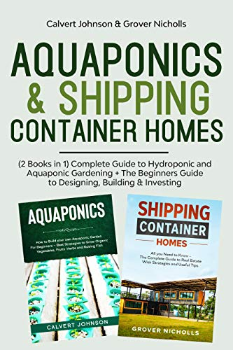 Aquaponics & Shipping Container Homes: (2 Books in 1) Complete Guide to Hydroponic and Aquaponic Gardening + The Beginners Guide to Designing, Building & Investing (English Edition)