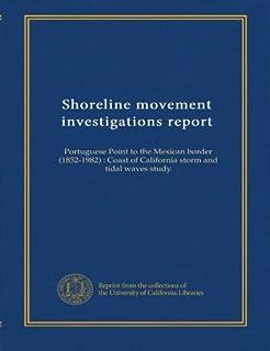 Shoreline movement investigations report: Portuguese Point to the Mexican border (1852-1982) : Coast of California storm a...