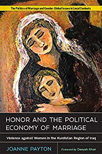 Honor and the Political Economy of Marriage: Violence against Women in the Kurdistan Region of Iraq (Politics of Marriage and Gender: Global Issues in Local Contexts)