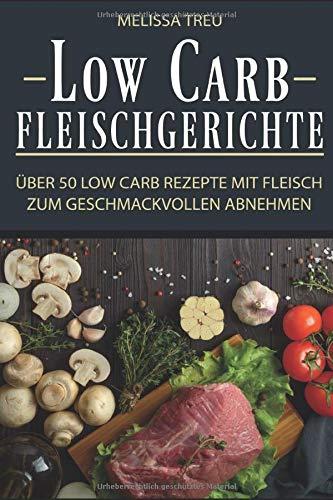 Low Carb Fleischgerichte: Über 50 Low Carb Rezepte mit Fleisch zum geschmackvollen Abnehmen (Low Carb Rezepte, Kochen, Rezepte zum Abnehmen, Rezepte ohne Kohlenhydrate, Low Carb Fleisch, Band 1)