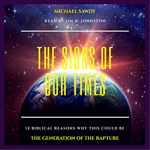The Signs of Our Times: 12 Biblical Reasons Why This Could Be the Generation of the Rapture audiobook cover art
