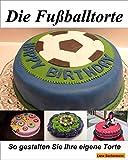 Die Fußballtorte: Eine einfach geniale Fussball Torten / Kuchen Anleitung zum selber backen.