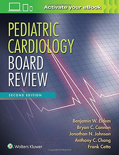 Pediatric Cardiology Board Review by Benjamin W. Eidem MD FACC FASE Bryan C. Cannon MD FHRS Dr. Jonathan N. Johnson MD Anthony C. Chang MD MBA MPH Frank Cetta MD FACC FASE(2016-08-17)