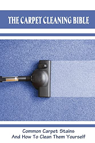 The Carpet Cleaning Bible: Common Carpet Stains And How To Clean Them Yourself: How To Clean Carpet
