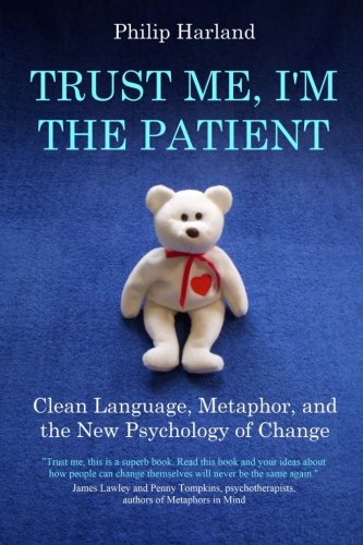 Trust Me, I'm The Patient: Clean Language, Metaphor, and the New Psychology of Change
