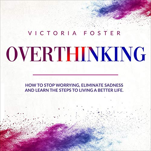 Overthinking: How to Stop Worrying, Eliminate Sadness, and Learn the Steps to Living a Better Life.