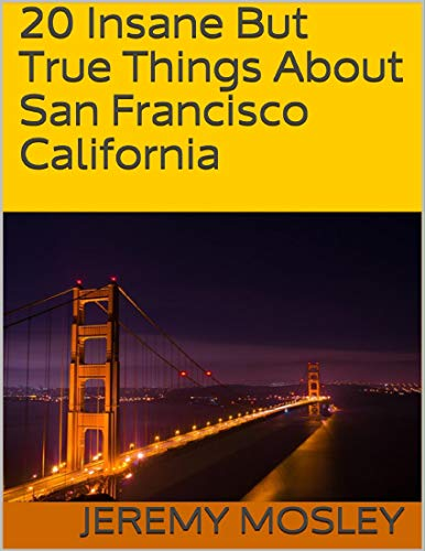 20 Insane But True Things About San Francisco California (English Edition)