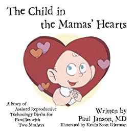 The Child in the Mama's Hearts: A Story of Assisted Reproductive Technology Births for Families with Two Mothers by [Paul Janson, Kevin Scott Gierman]