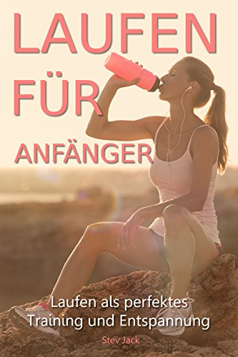 Laufen für Anfänger: Laufen als perfektes Training und Entspannung. Laufen lernen und Schritt für Schritt zum Jogger werden.