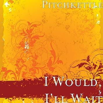 I Would, I'll Wait