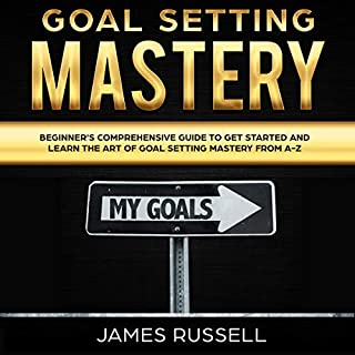 Goal Setting Mastery     Comprehensive Beginners Guide to Get Started and Learn the Art of Goal Setting Mastery from A-Z              By:                                                                                                                                 James Russell                               Narrated by:                                                                                                                                 Dave Wright                      Length: 3 hrs and 33 mins     26 ratings     Overall 4.8