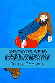 Anecdotes, Weird Science, Writing and Ramblings from Life. by [Opher Goodwin]