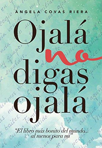 Ojalá no digas Ojalá: El libro más bonito del mundo ... al menos para mí