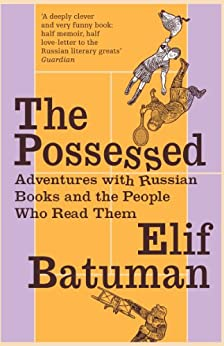 The Possessed: Adventures with Russian Books and the People Who Read Them by [Elif Batuman]