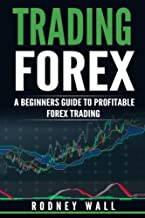 Trading Forex: Trading Forex: A Beginners Guide To Profitable Forex Trading (Currency Trading, Forex Book) (Volume 1)