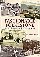 Fashionable Folkestone: The Golden Age of a Kent Seaside Resort