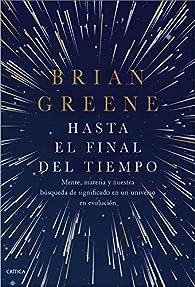 Hasta el final del tiempo: Mente, materia y nuestra búsqueda de significado en un universo en evolución par Brian Greene