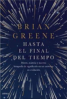Hasta el final del tiempo: Mente, materia y nuestra búsqueda de significado en un universo en evolución de [Brian Greene, Joan Lluís Riera]