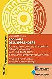Ecologia dell'apprendere. Forme, contenuti, contesti ed esperienze del rapporto formativo, tra vecchie buone prassi e innovazione pedagogico-psicodinamica