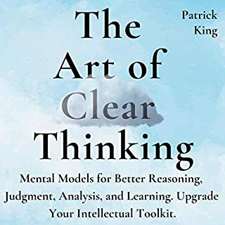 The Art of Clear Thinking     Mental Models for Better Reasoning, Judgment, Analysis, and Learning. Upgrade Your Intellectual Toolkit.              By:                                                                                                                                 Patrick King                               Narrated by:                                                                                                                                 Russell Newton                      Length: 3 hrs and 10 mins     7 ratings     Overall 4.1
