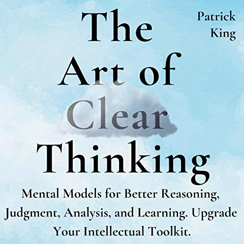 The Art of Clear Thinking     Mental Models for Better Reasoning, Judgment, Analysis, and Learning. Upgrade Your Intellectual Toolkit.              By:                                                                                                                                 Patrick King                               Narrated by:                                                                                                                                 Russell Newton                      Length: 3 hrs and 10 mins     Not rated yet     Overall 0.0