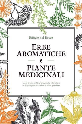 Erbe aromatiche e piante medicinali: Guida pratica di fitoterapia, ricette erboristiche per la guarigione naturale e la salute quotidiana