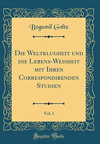 Die Weltklugheit und die Lebens-Weisheit mit Ihren Correspondirenden Studien, Vol. 1 (Classic Reprint)
