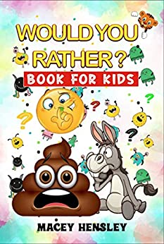 Would You Rather Book For Kids: Hilarious Questions, Brain Teasers For Kids, Teens And Family by [Macey Hensley]