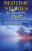 Bedtime Stories for Stressed Out Adults: Stories and Techniques of Guided Meditation for Relaxation, Self-Healing with Self-Hypnosis to Reduce & Relieve Stress and Promote Deep Sleep