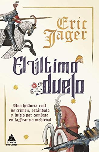 El último duelo: Una historia real de crimen, escándalo y juicio por combate en la Francia medieval: 36 (Ático Historia)