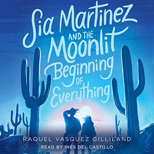 Sia Martinez and the Moonlit Beginning of Everything Audiobook By Raquel Vasquez Gilliland cover art