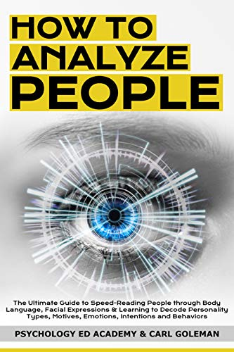 How to Analyze People: The Ultimate Guide to Speed-Reading People through Body Language, Facial Expressions & Learning to Decode Personality Types, Motives, Emotions, Intentions and Behaviors