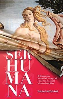 Ser Humana: Reflexões sobre a maternidade, o tempo, a fé e tudo mais que nos faz valentes e imperfeitas. por [Gisele Medeiros, Marcos Piangers]