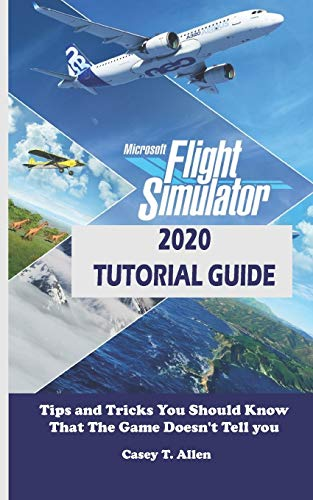 MICROSOFT FLIGHT SIMULATOR 2020 TUTORIAL GUIDE: Tips and Tricks You Should Know That The Game Doesn't Tell you