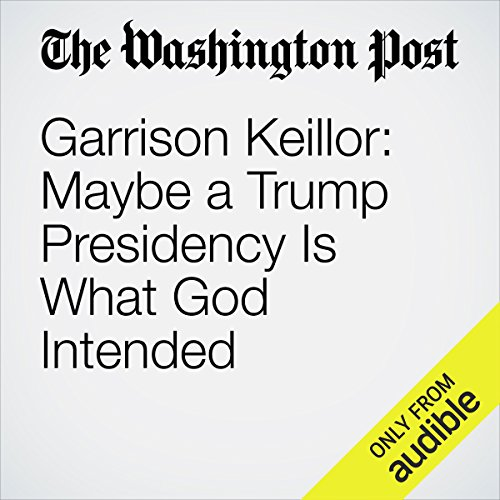 Garrison Keillor: Maybe a Trump Presidency Is What God Intended audiobook cover art