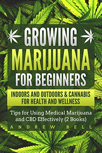 Growing Marijuana for Beginners Indoors and Outdoors & Cannabis for Health and Wellness: Tips for Using Medical Marijuana and CBD Effectively (2 Books)