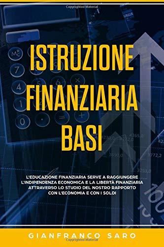 Istruzione Finanziaria Basi: L'Educazione Finanziaria serve a Raggiungere l'Indipendenza Economica e la Libertà Finanziaria attraverso lo Studio del nostro Rapporto con l'Economia e con i Soldi