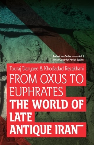 From Oxus to Euphrates: The World of Late Antique Iran (Ancient Iran Series) (Volume 1)