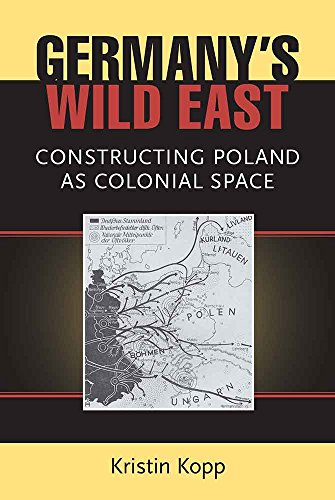 Kopp, K: Germany's Wild East: Constructing Poland as Colonial Space (Social History, Popular Culture, and Politics in Germany)