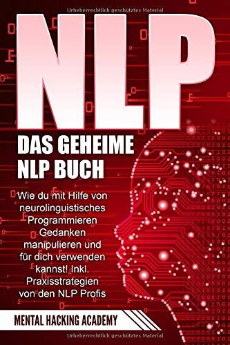 NLP: Das geheime NLP Buch – Wie Sie mit Hilfe von neurolinguistischem Programmieren Gedanken manipulieren und für sich verwenden können. Inkl. Praxisstrategien von NLP Profis