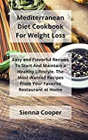 Mediterranean Diet Cookbook For Weight Loss: Easy and Flavorful Recipes to Start and Maintain a Healthy Lifestyle. The Most Wanted Recipes from Your Favorite Restaurants at Home.