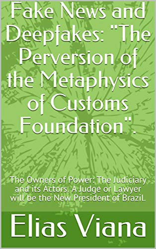 Fake News and Deepfakes: 'The Perversion of the Metaphysics of Customs Foundation'.: The Owners of Power: The Judiciary and its Actors. A Judge or Lawyer ... New President of Brazil. (English Edition)